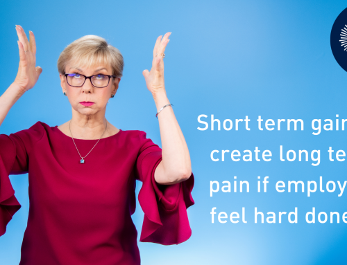 Short Term Gain Will Lead To Long Term Pain If Employees Feel Hard Done By
